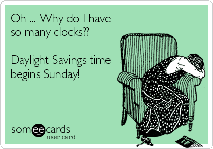 Oh ... Why do I have so many clocks??  Daylight Savings time begins Sunday!
