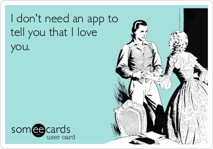 I don't need an app to tell you that I love you.