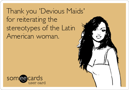 Thank you 'Devious Maids' for reiterating the stereotypes of the Latin American woman.