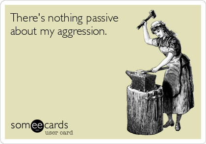 There's nothing passive about my aggression.