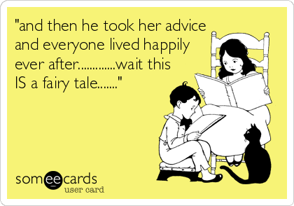 """""""and then he took her advice and everyone lived happily ever after.............wait this IS a fairy tale......."""""""