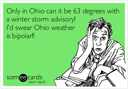 Only in Ohio can it be 63 degrees with a winter storm advisory! I'd swear Ohio weather is bipolar!!