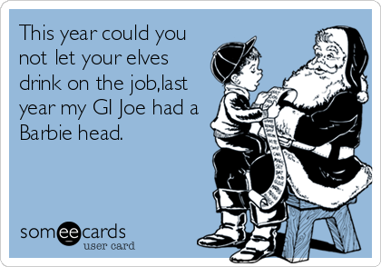 This year could you not let your elves drink on the job,last year my GI Joe had a Barbie head.