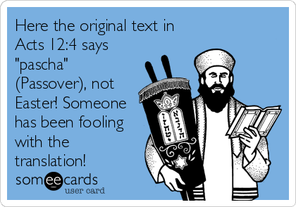 "Here the original text in Acts 12:4 says ""pascha"" (Passover), not Easter! Someone has been fooling with the translation!"