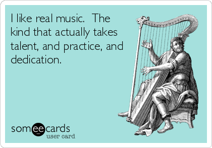 I like real music.  The kind that actually takes talent, and practice, and dedication.