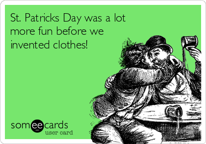 St. Patricks Day was a lot more fun before we invented clothes!