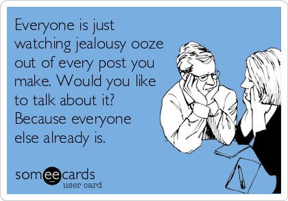 Everyone is just watching jealousy ooze out of every post you make. Would you like to talk about it? Because everyone else already is.