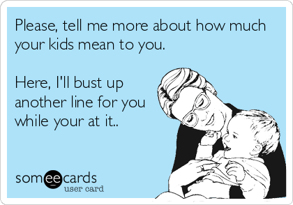 Please, tell me more about how much your kids mean to you.  Here, I'll bust up another line for you while your at it..