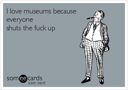 I love museums because everyone shuts the fuck up