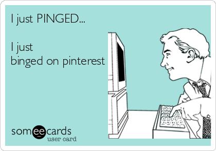 I just PINGED...  I just  binged on pinterest