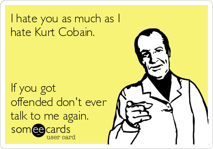 I hate you as much as I hate Kurt Cobain.    If you got offended don't ever talk to me again.
