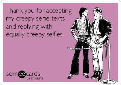 Thank you for accepting my creepy selfie texts and replying with equally creepy selfies.