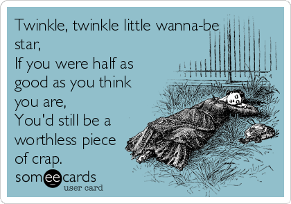 Twinkle, twinkle little wanna-be star, If you were half as good as you think you are,  You'd still be a worthless piece of crap.