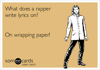 What does a rapper write lyrics on?   On wrapping paper!