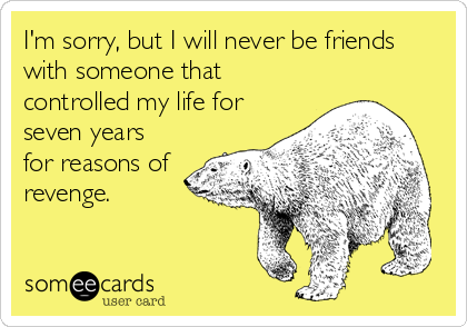 I'm sorry, but I will never be friends with someone that controlled my life for seven years for reasons of revenge.