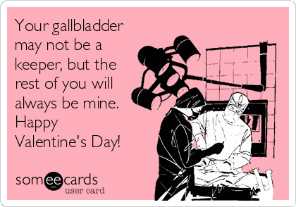 Your gallbladder may not be a keeper, but the rest of you will always be mine. Happy  Valentine's Day!