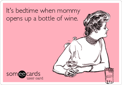 It's bedtime when mommy opens up a bottle of wine.