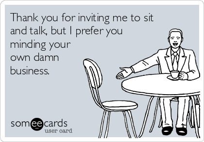Thank you for inviting me to sit and talk, but I prefer you minding your own damn  business.
