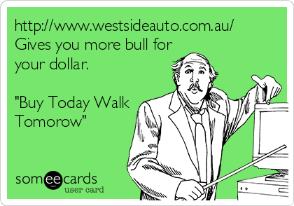 "http://www.westsideauto.com.au/ Gives you more bull for your dollar.  ""Buy Today Walk Tomorow"""