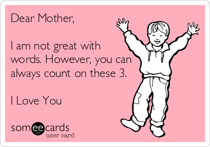 Dear Mother,   I am not great with words. However, you can always count on these 3.  I Love You