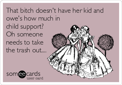 That bitch doesn't have her kid and owe's how much in child support? Oh someone needs to take the trash out....
