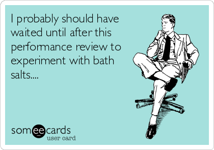 I probably should have waited until after this performance review to experiment with bath salts....