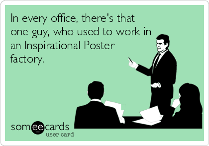 In every office, there's that one guy, who used to work in an Inspirational Poster factory.