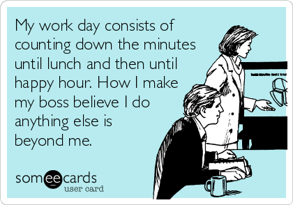My work day consists of counting down the minutes until lunch and then until happy hour. How I make my boss believe I do anything else is beyond me.