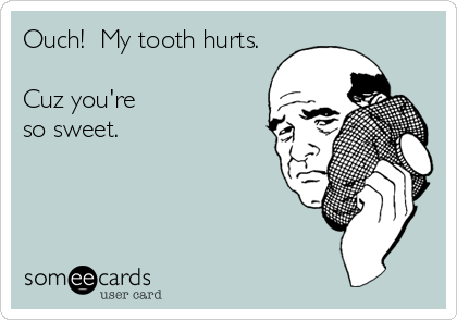 Ouch!  My tooth hurts.  Cuz you're  so sweet.