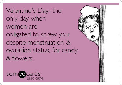 Valentine's Day- the only day when women are obligated to screw you despite menstruation & ovulation status, for candy & flowers.