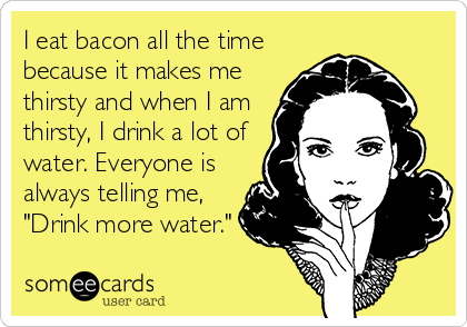 "I eat bacon all the time because it makes me thirsty and when I am thirsty, I drink a lot of water. Everyone is always telling me, ""Drink more water."""