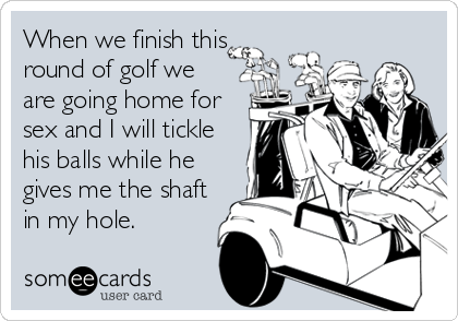 When we finish this round of golf we are going home for sex and I will tickle his balls while he gives me the shaft in my hole.