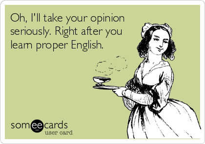Oh, I'll take your opinion seriously. Right after you learn proper English.