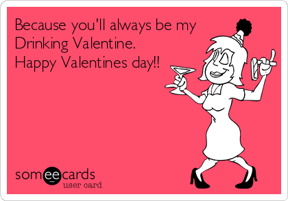 Because you'll always be my  Drinking Valentine.  Happy Valentines day!!