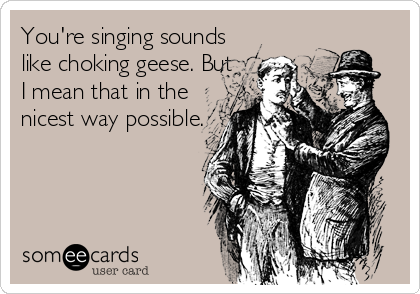You're singing sounds like choking geese. But I mean that in the nicest way possible.