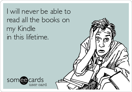 I will never be able to read all the books on my Kindle in this lifetime.