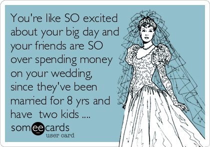 You're like SO excited about your big day and your friends are SO over spending money on your wedding, since they've been married for 8 yrs and have  two kids ....