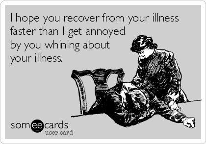 I hope you recover from your illness faster than I get annoyed by you whining about your illness.