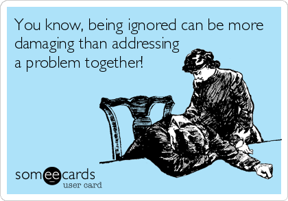 You know, being ignored can be more damaging than addressing a problem together!