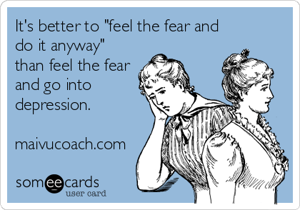 """It's better to """"feel the fear and do it anyway"""" than feel the fear and go into depression.  maivucoach.com"""