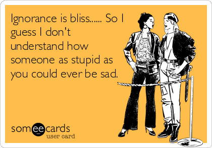 Ignorance is bliss...... So I guess I don't understand how someone as stupid as you could ever be sad.