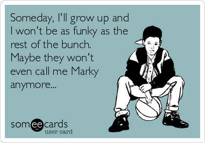 Someday, I'll grow up and I won't be as funky as the rest of the bunch. Maybe they won't even call me Marky anymore...