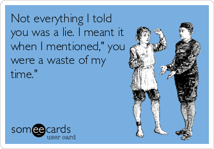 "Not everything I told you was a lie. I meant it when I mentioned,"" you were a waste of my time."""
