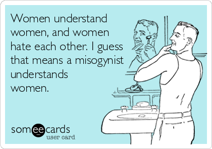 Women understand women, and women hate each other. I guess that means a misogynist understands women.