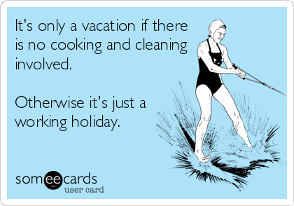 It's only a vacation if there is no cooking and cleaning  involved.  Otherwise it's just a working holiday.