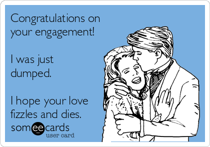 Congratulations on your engagement!  I was just dumped.  I hope your love fizzles and dies.