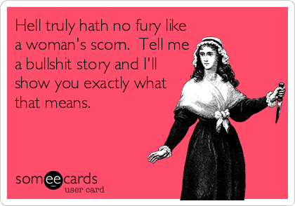 Hell truly hath no fury like a woman's scorn.  Tell me a bullshit story and I'll show you exactly what that means.