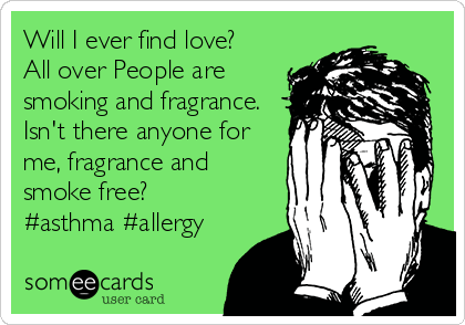 Will I ever find love? All over People are smoking and fragrance. Isn't there anyone for me, fragrance and smoke free? #asthma #allergy