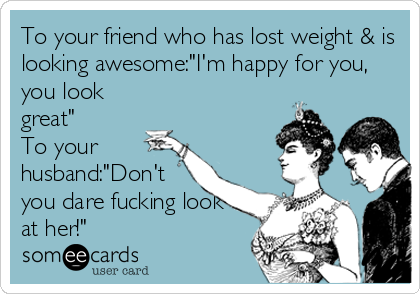 """To your friend who has lost weight & is looking awesome:""""I'm happy for you, you look great"""" To your husband:""""Don't you dare fucking look at her!"""""""