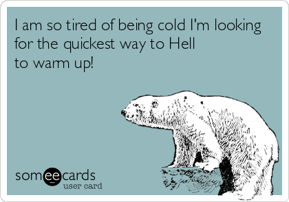 I am so tired of being cold I'm looking for the quickest way to Hell  to warm up!